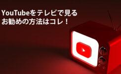 YouTubeをテレビで見る唯一お勧めの方法はコレ!