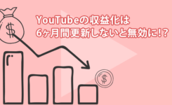 YouTubeの収益化は6ヶ月間更新しないと無効に!?