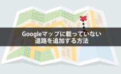 Googleマップに非掲載の道路を追加する方法