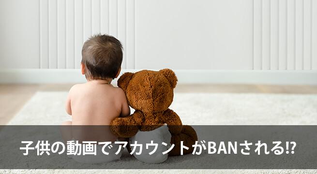 子供の動画を YouTube に投稿するとBAN!?絶対気をつけなければならないこと