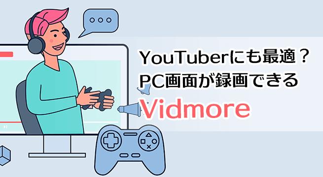 YouTuberにも最適?PC画面が録画できる Vidmore はゲーム実況や解説動画も簡単